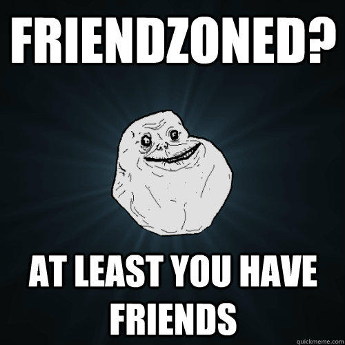 Friendzoned? At least you have friends - Friendzoned? At least you have friends  Forever Alone