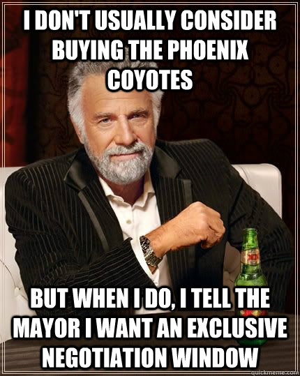 I don't usually consider buying the Phoenix Coyotes but when i do, i tell the mayor i want an exclusive negotiation window  The Most Interesting Man In The World