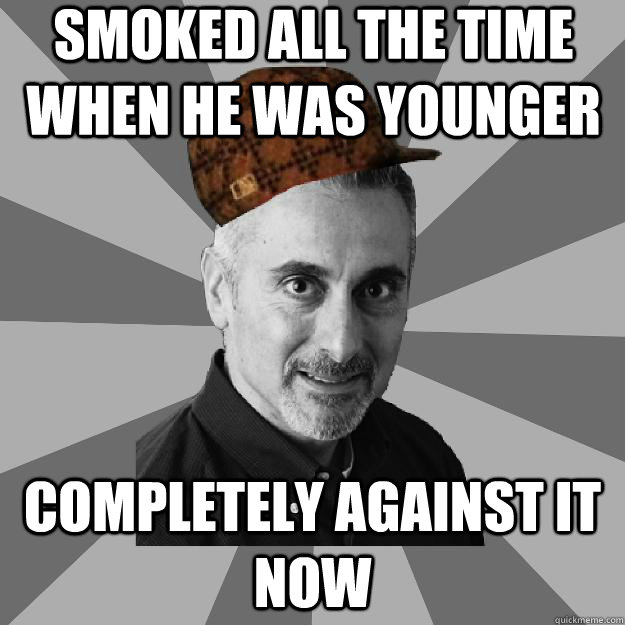 Smoked all the time when he was younger Completely against it now