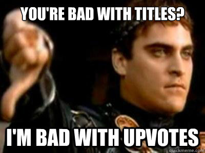 You're bad with titles? I'm bad with upvotes - You're bad with titles? I'm bad with upvotes  Downvoting Roman