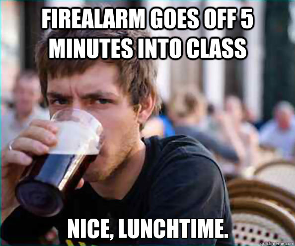 Firealarm goes off 5 minutes into class Nice, lunchtime. - Firealarm goes off 5 minutes into class Nice, lunchtime.  Lazy College Senior