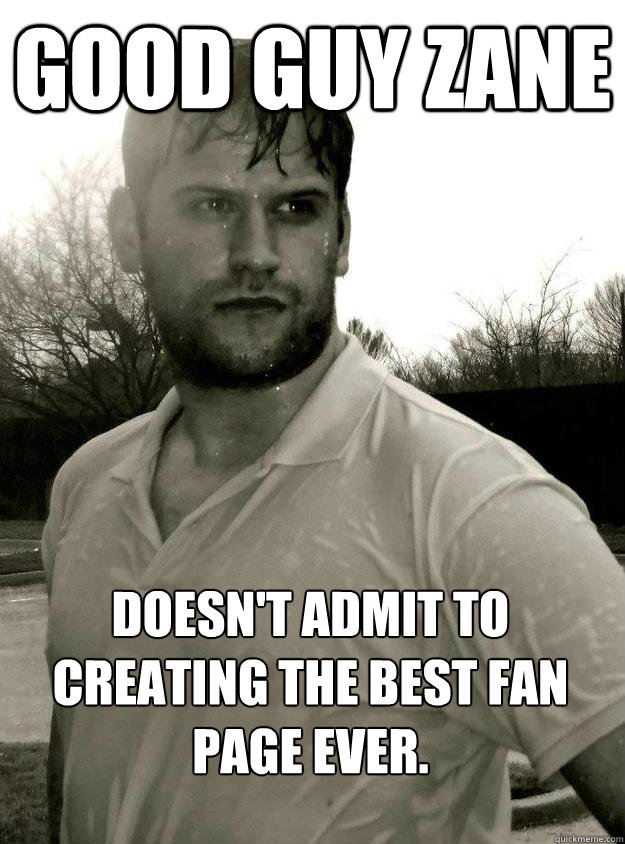 Good Guy Zane Doesn't admit to creating the best fan page ever.