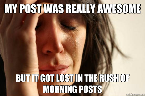 My post was really awesome But it got lost in the rush of morning posts - My post was really awesome But it got lost in the rush of morning posts  First World Problems