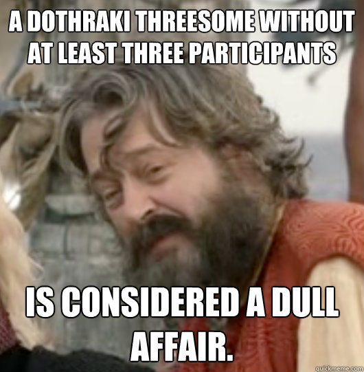 A dothraki threesome without at least three participants is considered a dull affair. - A dothraki threesome without at least three participants is considered a dull affair.  Scumbag Illyrio