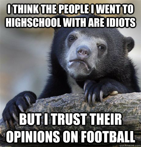 I think the people I went to highschool with are idiots But I trust their opinions on football - I think the people I went to highschool with are idiots But I trust their opinions on football  Confession Bear