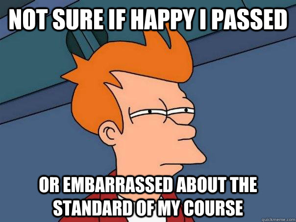 Not sure if happy I passed  Or embarrassed about the standard of my course - Not sure if happy I passed  Or embarrassed about the standard of my course  Futurama Fry