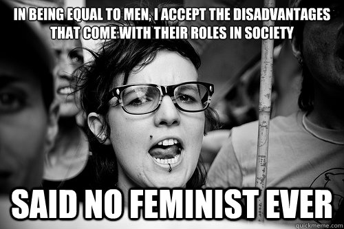 In being equal to men, I accept the disadvantages that come with their roles in society said no feminist ever  Hypocrite Feminist