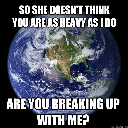 So she doesn't think you are as heavy as I do Are you breaking up with me?  Earth