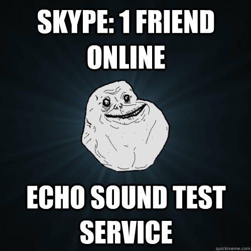 SKYPE: 1 FRIEND ONLINE ECHO SOUND TEST SERVICE - SKYPE: 1 FRIEND ONLINE ECHO SOUND TEST SERVICE  Forever Alone