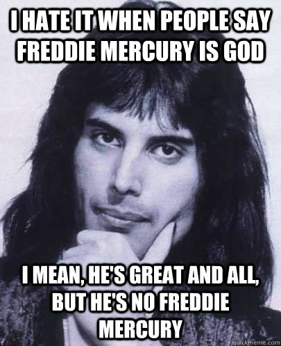I hate it when people say Freddie Mercury is God I mean, he's great and all, but he's no freddie mercury
