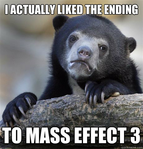 I actually liked the ending to mass effect 3 - I actually liked the ending to mass effect 3  Confession Bear