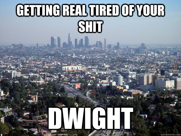 Getting Real tired of your shit Dwight - Getting Real tired of your shit Dwight  Misc