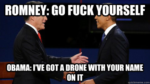 Romney: Go FUck yourself Obama: I've got a drone with your name on it - Romney: Go FUck yourself Obama: I've got a drone with your name on it  Misc