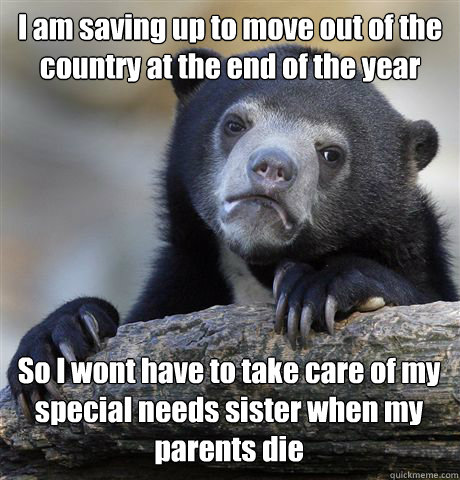 I am saving up to move out of the country at the end of the year So I wont have to take care of my special needs sister when my parents die - I am saving up to move out of the country at the end of the year So I wont have to take care of my special needs sister when my parents die  Confession Bear