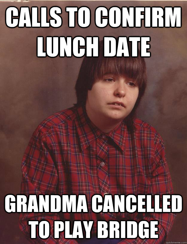 Calls to confirm lunch date Grandma cancelled to play bridge