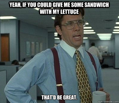 Yeah, if you could give me some sandwich with my lettuce That'd be great. - Yeah, if you could give me some sandwich with my lettuce That'd be great.  Bill lumberg
