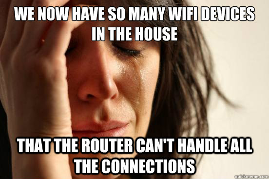 We now have so many wifi devices in the house that the router can't handle all the connections - We now have so many wifi devices in the house that the router can't handle all the connections  First World Problems