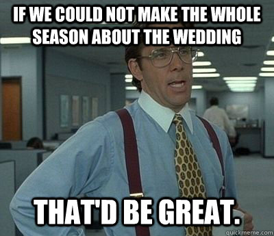If we could not make the whole season about the wedding That'd be great. - If we could not make the whole season about the wedding That'd be great.  Bill lumberg