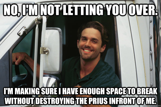 No, I'm not letting you over. I'm making sure I have enough space to break without destroying the prius infront of me. - No, I'm not letting you over. I'm making sure I have enough space to break without destroying the prius infront of me.  Good Guy Trucker
