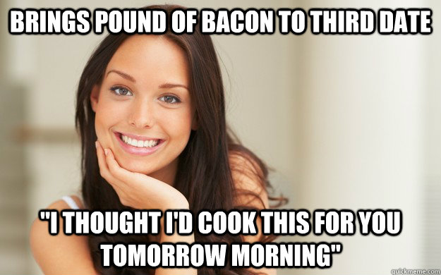 Brings pound of bacon to third date
