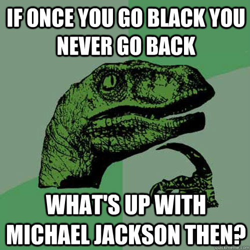If once you go black you never go back What's up with michael jackson then?  Philosoraptor