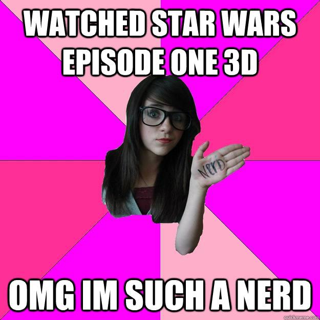 Watched Star wars episode one 3d OMG im such a nerd  Idiot Nerd Girl