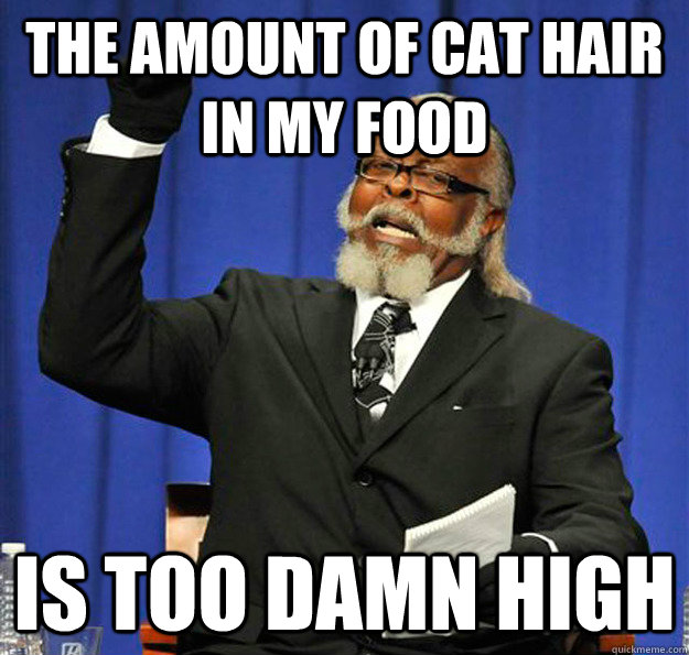 The amount of cat hair in my food Is too damn high - The amount of cat hair in my food Is too damn high  Jimmy McMillan