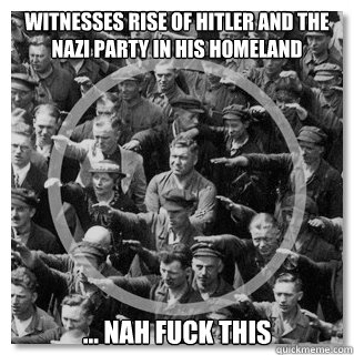 Witnesses rise of Hitler and the Nazi party in his homeland  ... nah fuck this