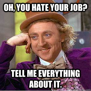 Oh, you hate your job? Tell me everything about it. - Oh, you hate your job? Tell me everything about it.  Creepy Wonka