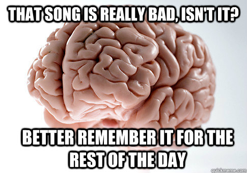 THAT SONG IS REALLY BAD, ISN'T IT? BETTER REMEMBER IT FOR THE REST OF THE DAY  - THAT SONG IS REALLY BAD, ISN'T IT? BETTER REMEMBER IT FOR THE REST OF THE DAY   Scumbag Brain