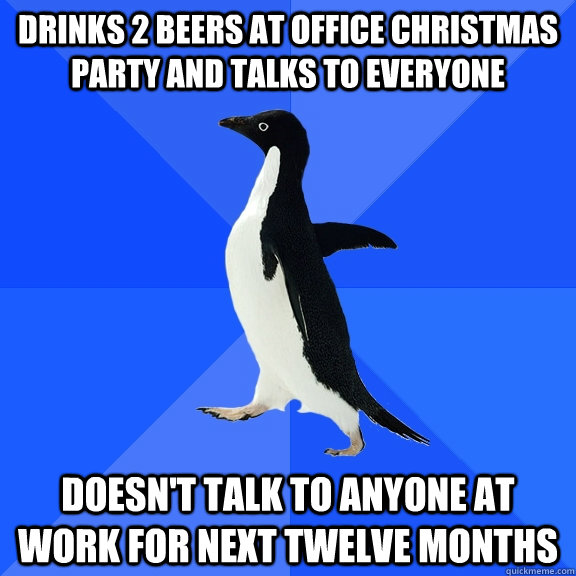 drinks 2 beers at office christmas party and talks to everyone doesnt talk to anyone at work for next twelve months