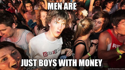Men are   just boys with money  - Men are   just boys with money   Sudden Clarity Clarence