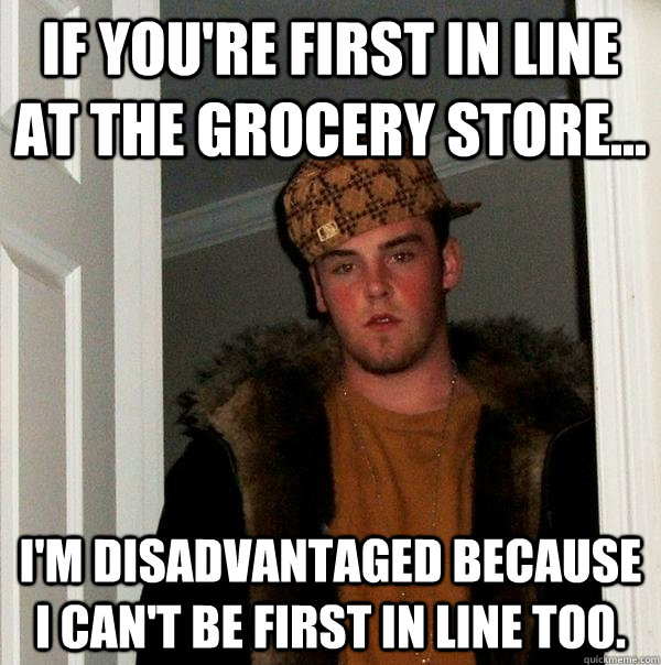 If you're first in line at the grocery store... I'm disadvantaged because I can't be first in line too. - If you're first in line at the grocery store... I'm disadvantaged because I can't be first in line too.  Scumbag Steve