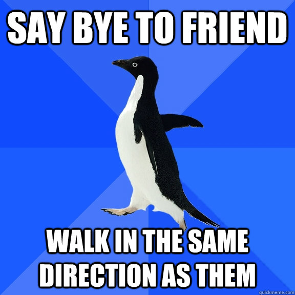 Say Bye to friend walk in the same direction as them - Say Bye to friend walk in the same direction as them  Socially Awkward Penguin
