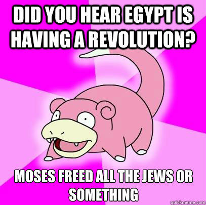 Did you hear Egypt is having a revolution? moses freed all the jews or something - Did you hear Egypt is having a revolution? moses freed all the jews or something  Slowpoke