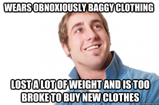 Wears obnoxiously baggy clothing Lost a lot of weight and is too broke to buy new clothes - Wears obnoxiously baggy clothing Lost a lot of weight and is too broke to buy new clothes  Misunderstood Douchebag