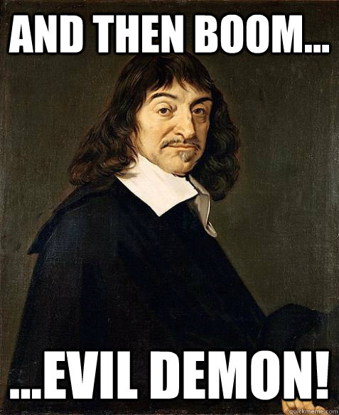 and then BOOM... ...EVIL DEMON! - and then BOOM... ...EVIL DEMON!  Descartes