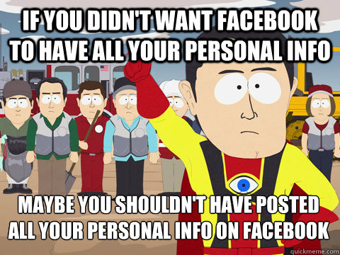 If you didn't want Facebook to have all your personal info Maybe you shouldn't have posted all your personal info on Facebook - If you didn't want Facebook to have all your personal info Maybe you shouldn't have posted all your personal info on Facebook  Captain Hindsight
