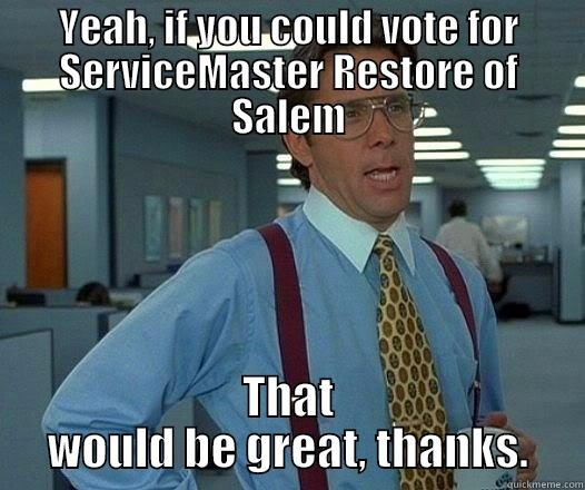 YEAH, IF YOU COULD VOTE FOR SERVICEMASTER RESTORE OF SALEM THAT WOULD BE GREAT, THANKS. Office Space Lumbergh