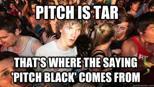 Pitch is tar  that's where the saying 'pitch black' comes from - Pitch is tar  that's where the saying 'pitch black' comes from  Sudden Clarity Clarence