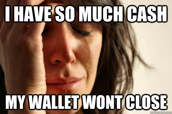 I have so much cash my wallet wont close - I have so much cash my wallet wont close  First World Problems