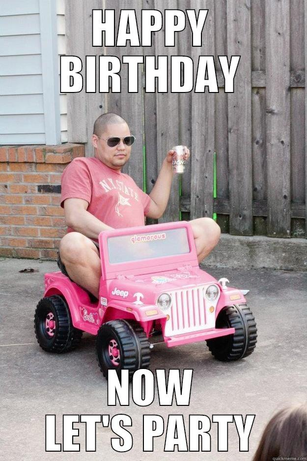HAPPY BIRTHDAY NOW LET'S PARTY drunk dad
