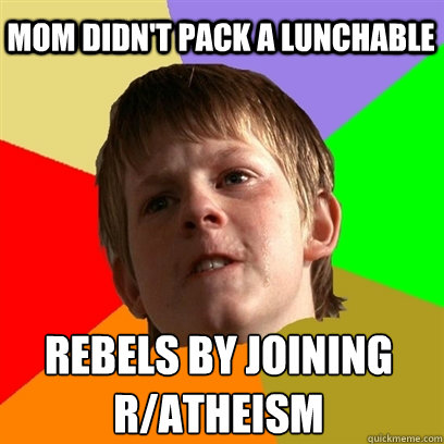 Mom didn't pack a lunchable  Rebels by joining r/atheism   Angry School Boy
