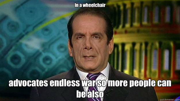 In a wheelchair advocates endless war so more people can be also