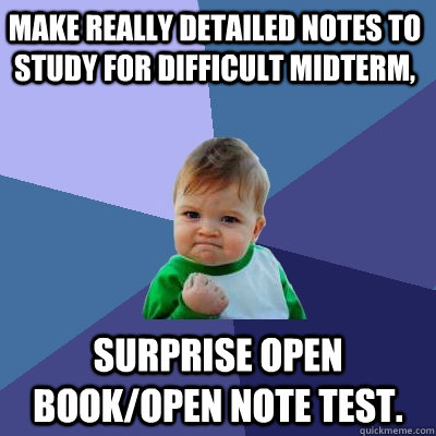 Make really detailed notes to study for difficult midterm, Surprise open book/open note test.  Success Kid