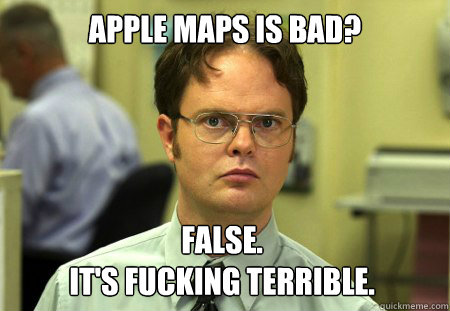 Apple Maps is bad? False. It's fucking terrible. - Apple Maps is bad? False. It's fucking terrible.  Dwight