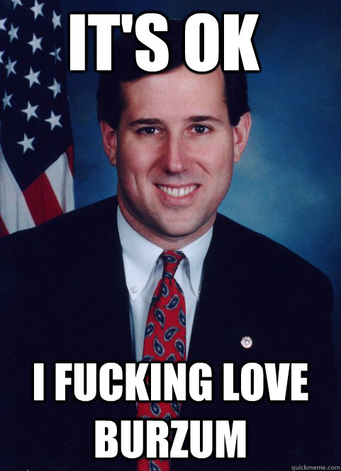 it's ok i fucking love burzum - it's ok i fucking love burzum  Scumbag Santorum