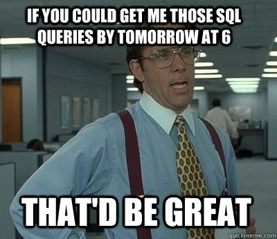 IF YOU COULD GET ME THOSE SQL QUERIES BY TOMORROW AT 6 That'd be great - IF YOU COULD GET ME THOSE SQL QUERIES BY TOMORROW AT 6 That'd be great  Bill Lumbergh