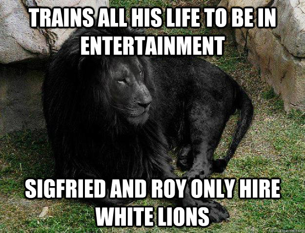 Trains all his life to be in entertainment Sigfried and Roy only hire White Lions