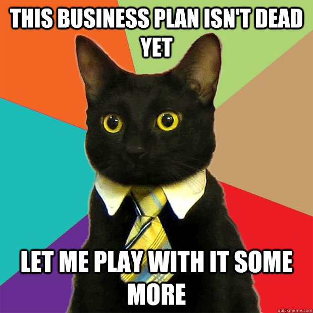 this business plan isn't dead yet let me play with it some more - this business plan isn't dead yet let me play with it some more  Business Cat